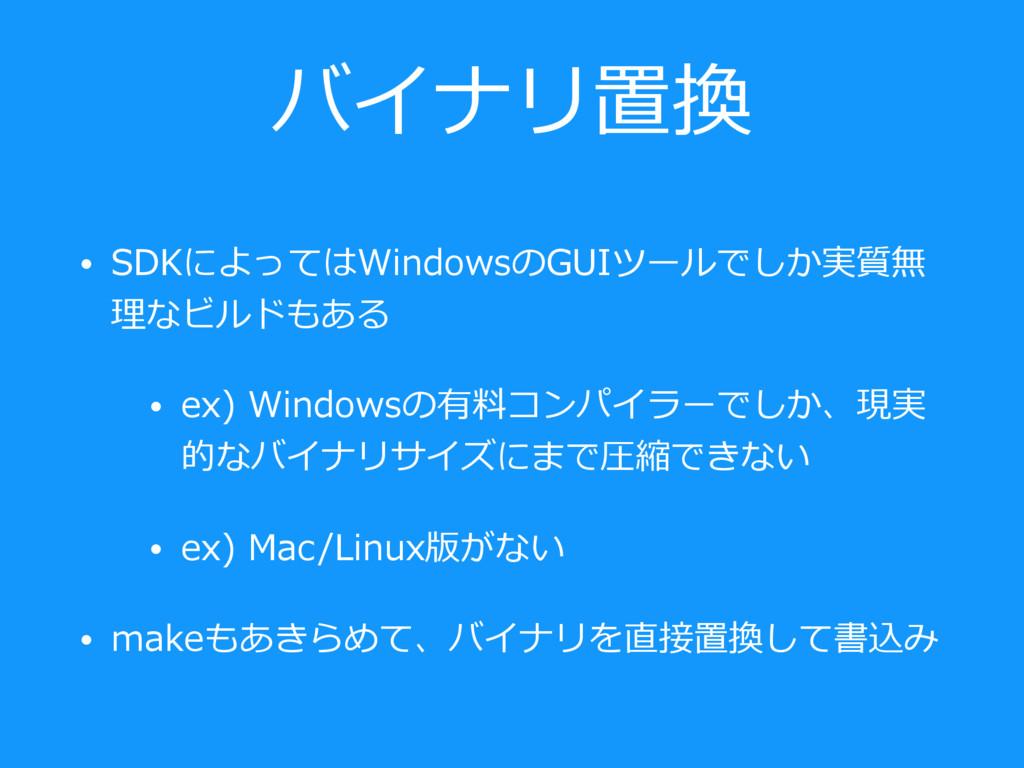 バイナリ置換 • SDKによってはWindowsのGUIツールでしか実質無 理なビルドもある ...