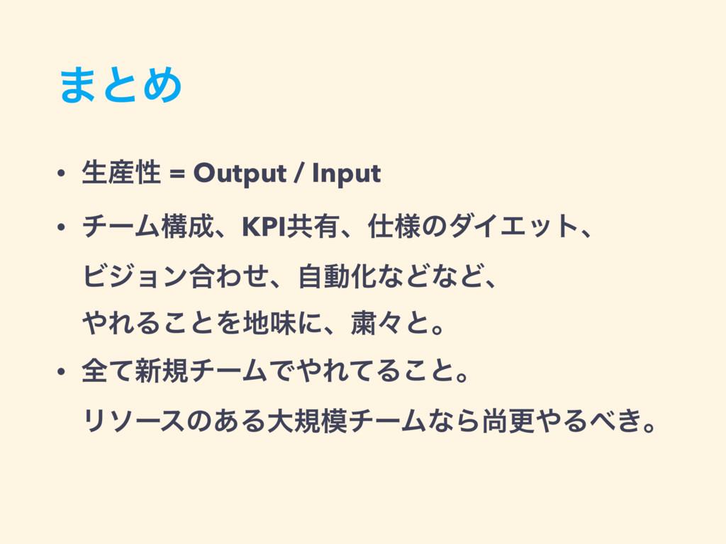 ·ͱΊ • ੜੑ = Output / Input • νʔϜߏɺKPIڞ༗ɺ༷ͷμΠΤ...