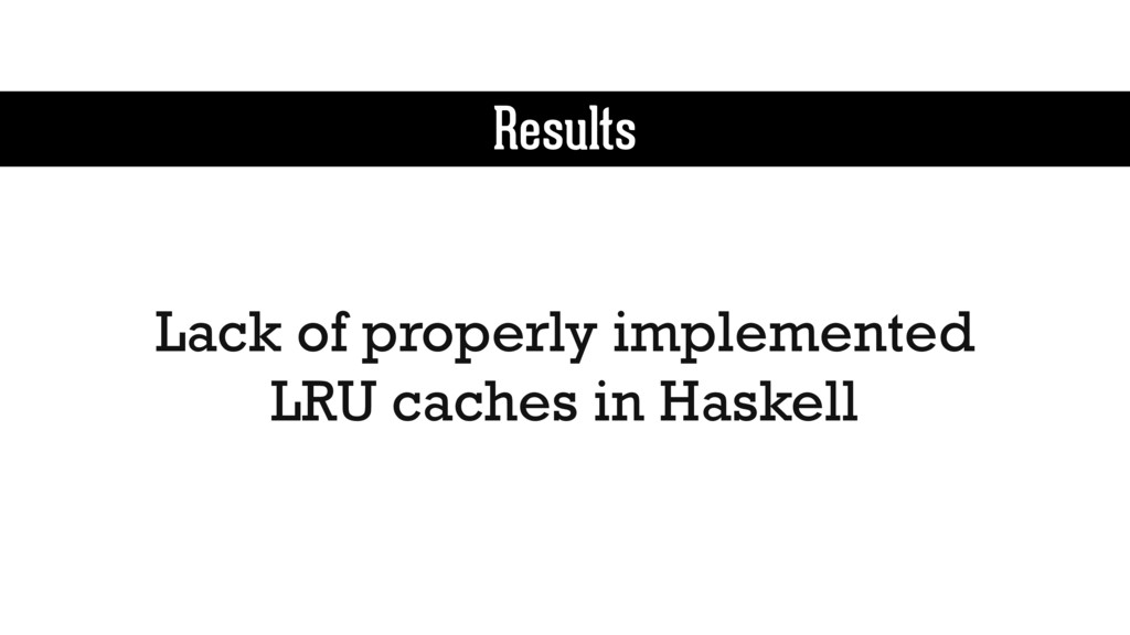 Results Lack of properly implemented LRU caches...