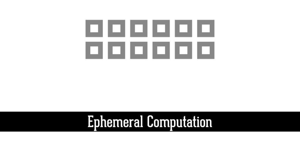 Ephemeral Computation