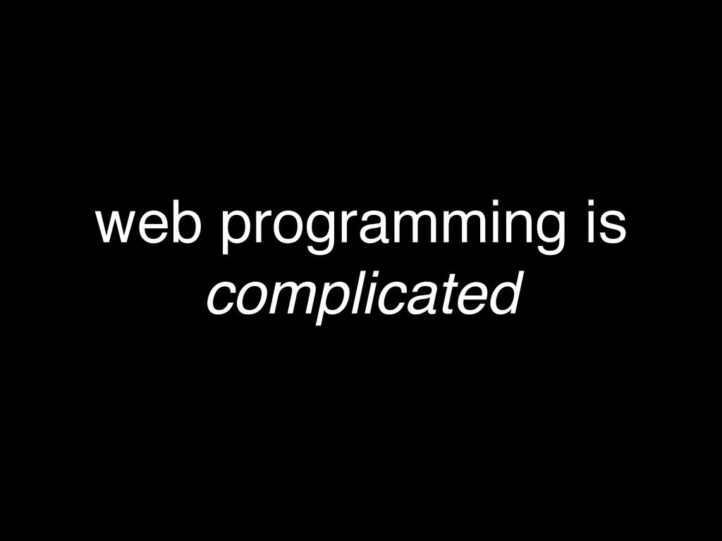 web programming is complicated