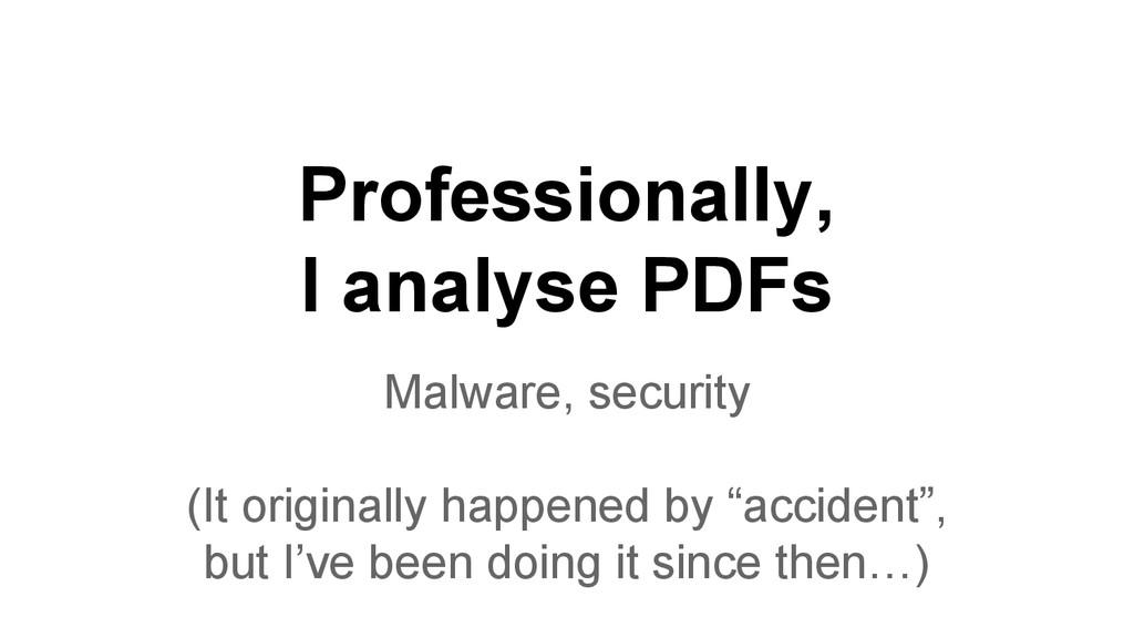 Professionally, I analyse PDFs Malware, securit...