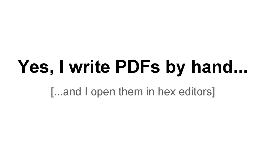 Yes, I write PDFs by hand... [...and I open the...