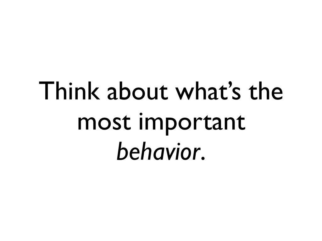 Think about what's the most important behavior.
