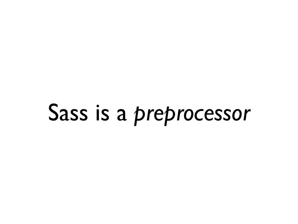 Sass is a preprocessor