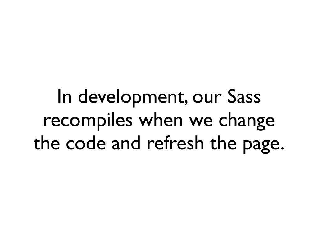 In development, our Sass recompiles when we cha...
