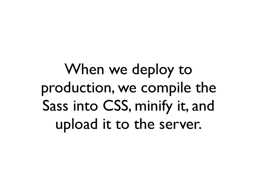 When we deploy to production, we compile the Sa...