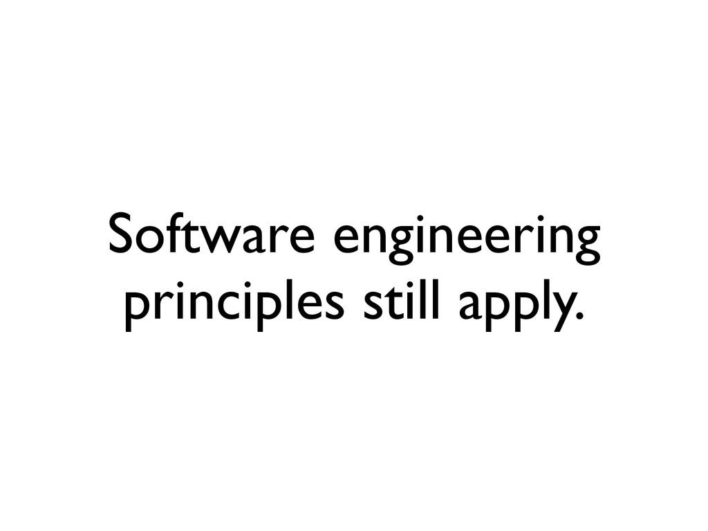 Software engineering principles still apply.