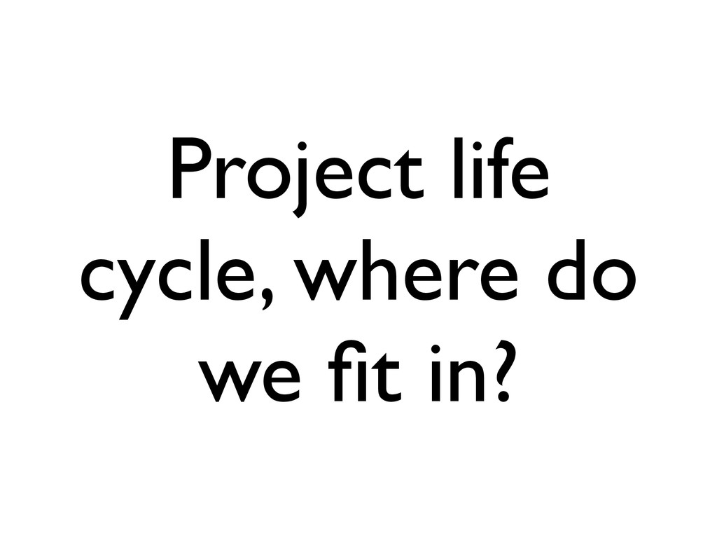Project life cycle, where do we fit in?