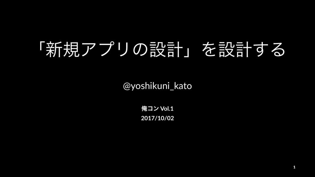 ʮ৽نΞϓϦͷઃܭʯΛઃܭ͢Δ @yoshikuni_kato Զίϯ Vol.1 2017/...