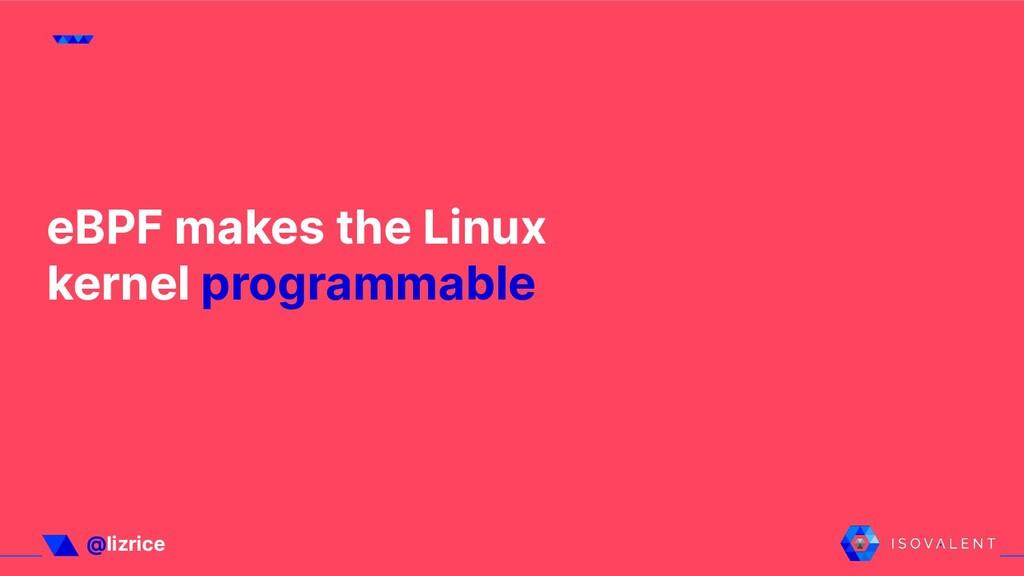 @lizrice eBPF makes the Linux kernel programmab...