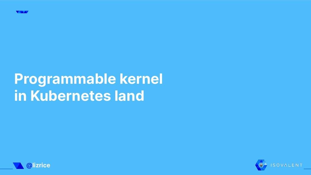 @lizrice Programmable kernel in Kubernetes land