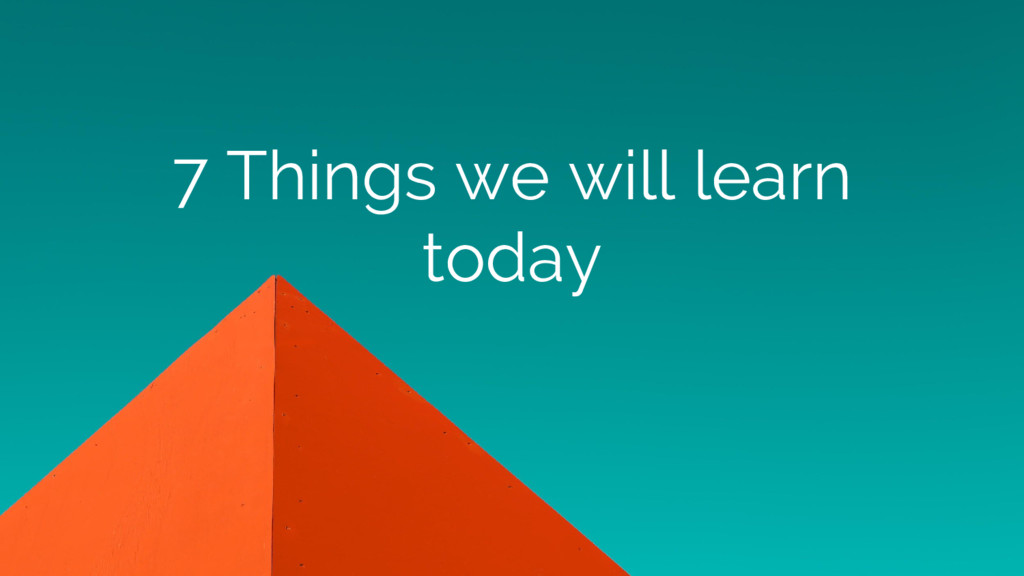 7 Things we will learn today