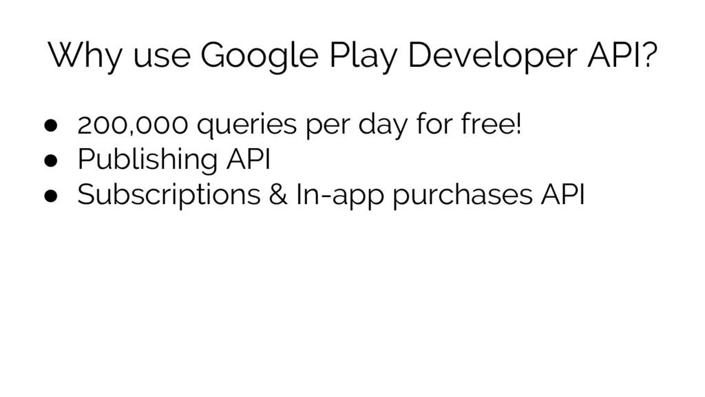 Why use Google Play Developer API? ● 200,000 qu...