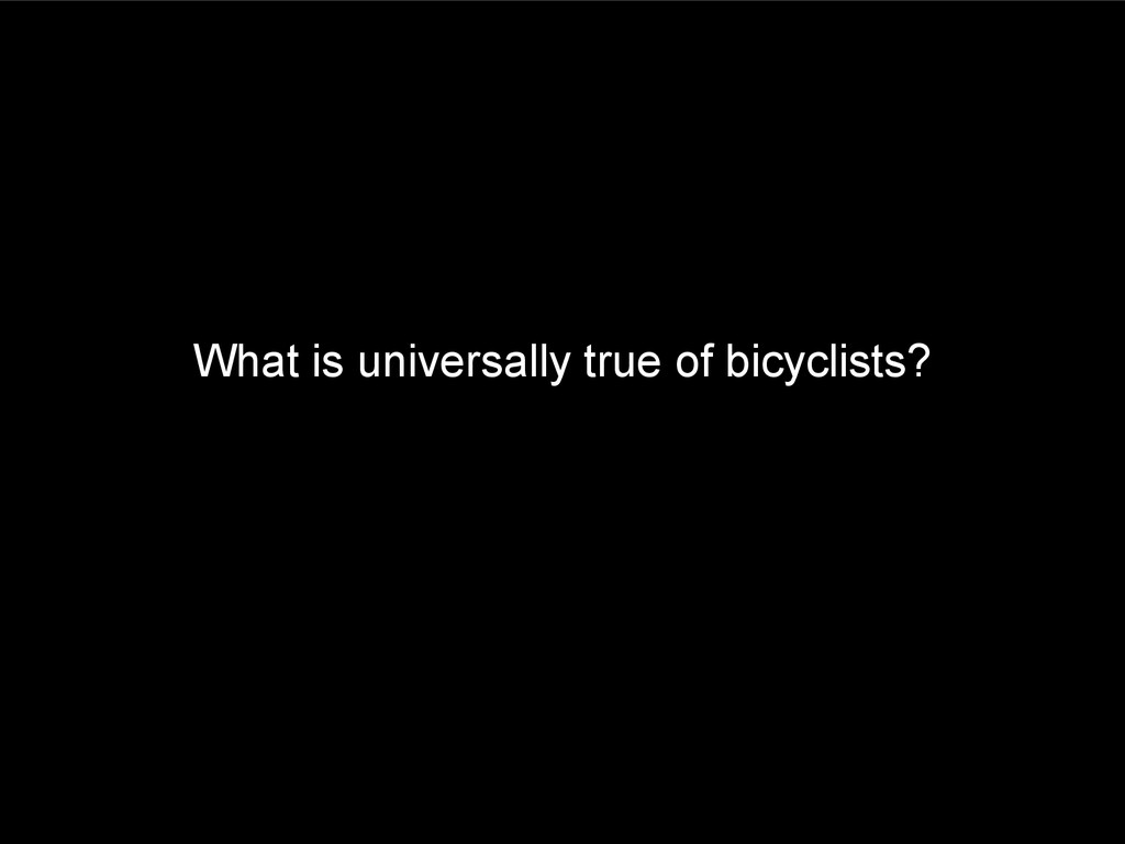 What is universally true of bicyclists?
