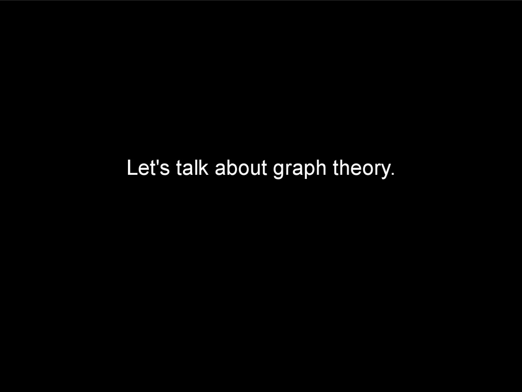 Let's talk about graph theory.