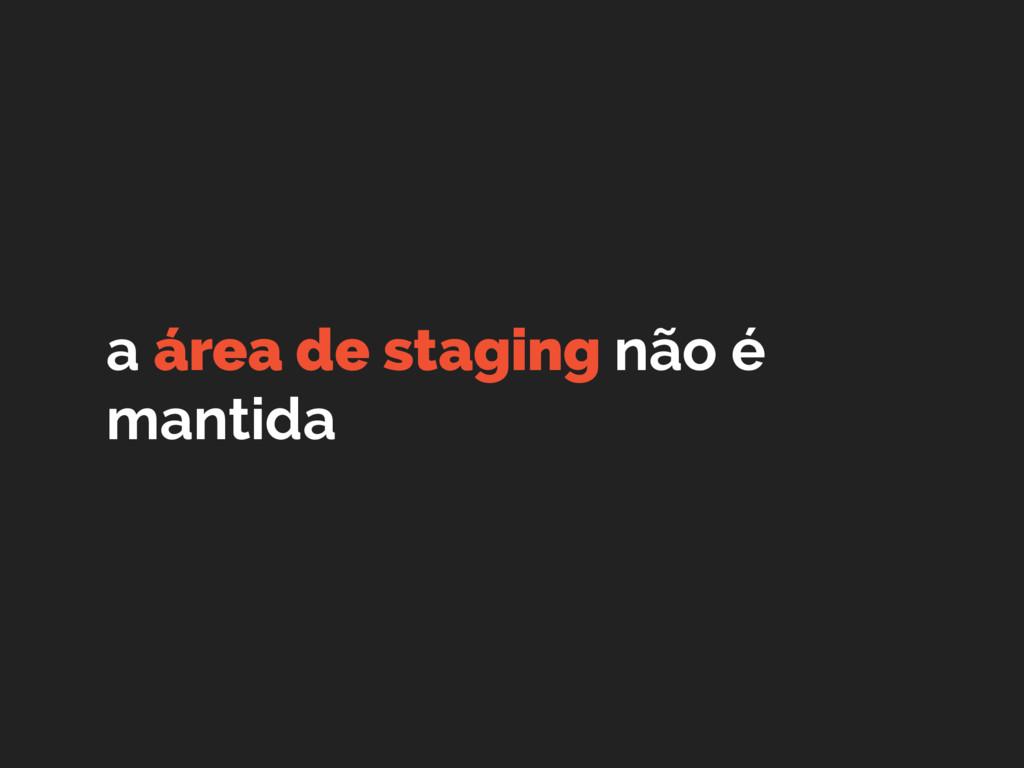 a área de staging não é mantida