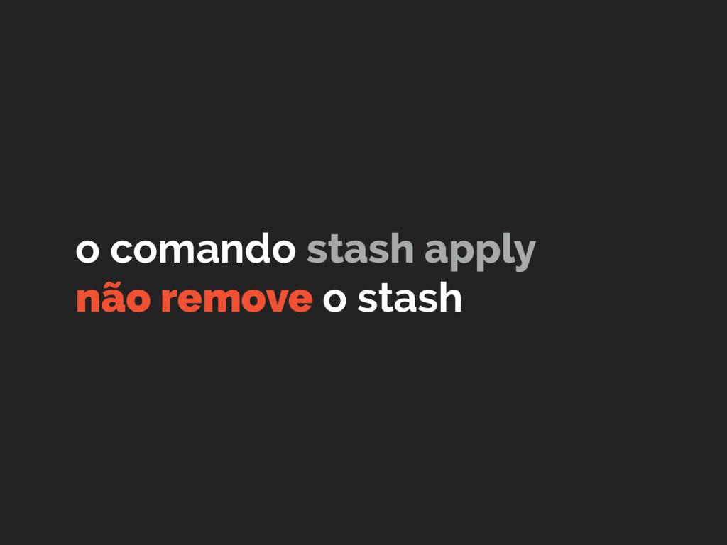 o comando stash apply não remove o stash