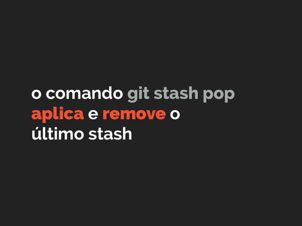 o comando git stash pop aplica e remove o últim...