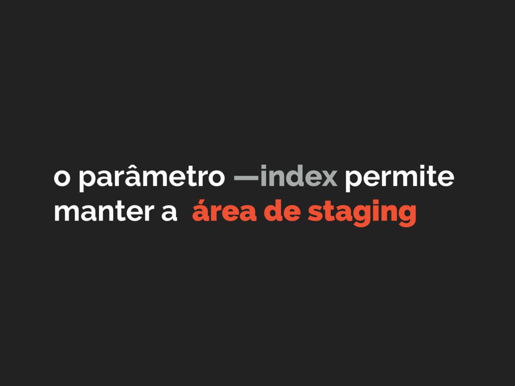 o parâmetro —index permite manter a área de sta...