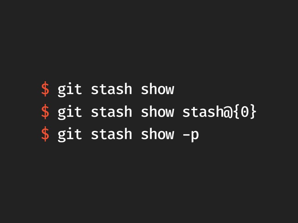 $ git stash show $ git stash show stash@{0} $ g...