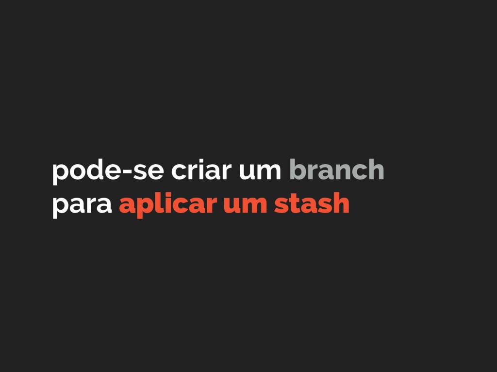 pode-se criar um branch para aplicar um stash