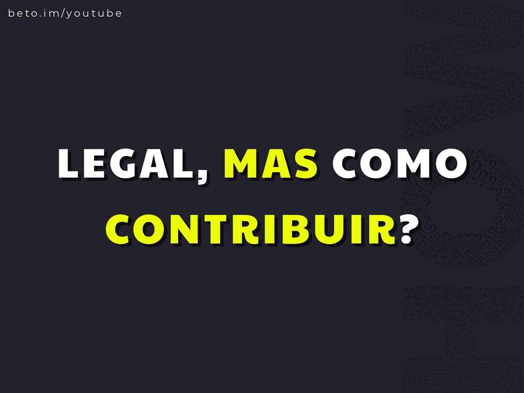 LEGAL, MAS COMO CONTRIBUIR? b e t o . i m / y o...