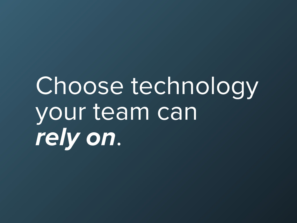 Choose technology your team can rely on.