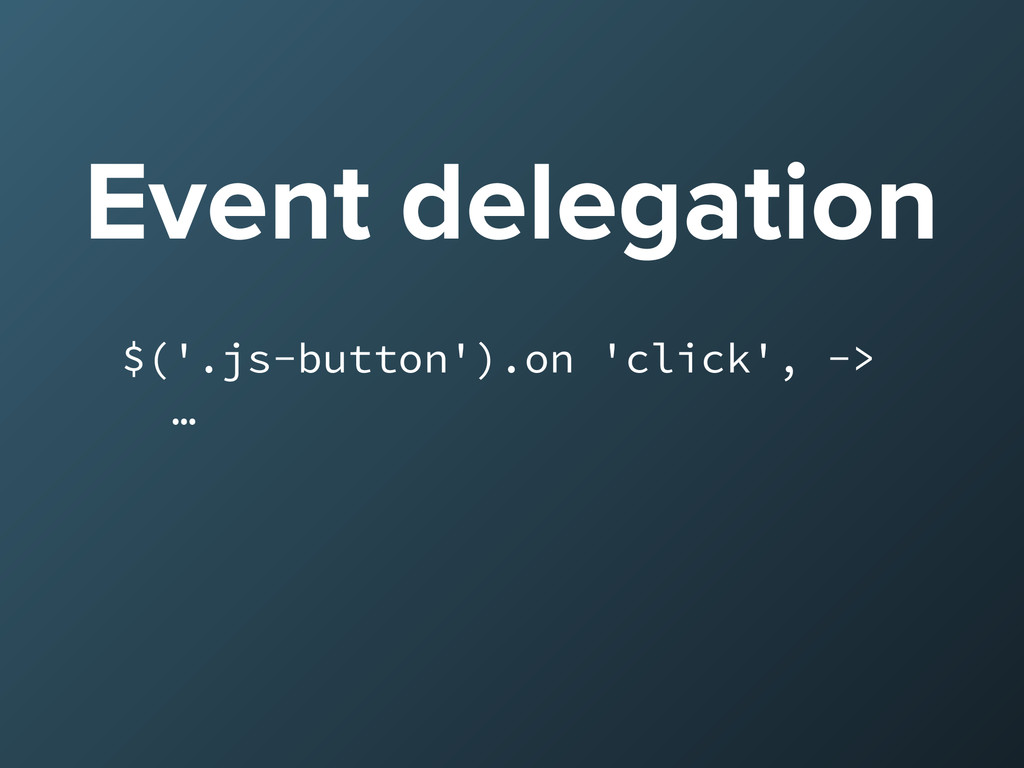 Event delegation $('.js-button').on 'click', ->...