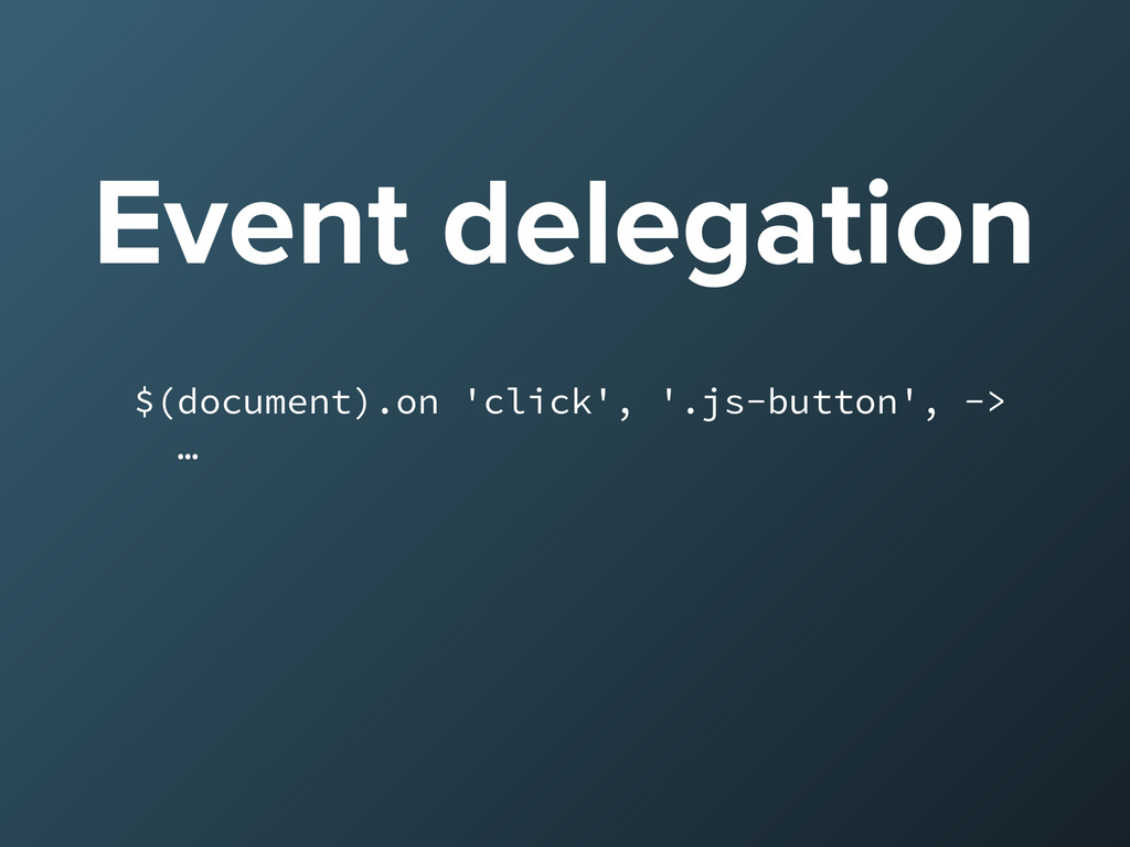 Event delegation $(document).on 'click', '.js-b...