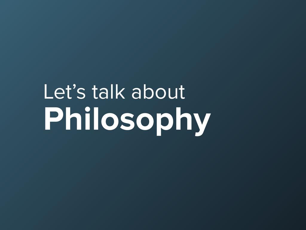 Let's talk about Philosophy