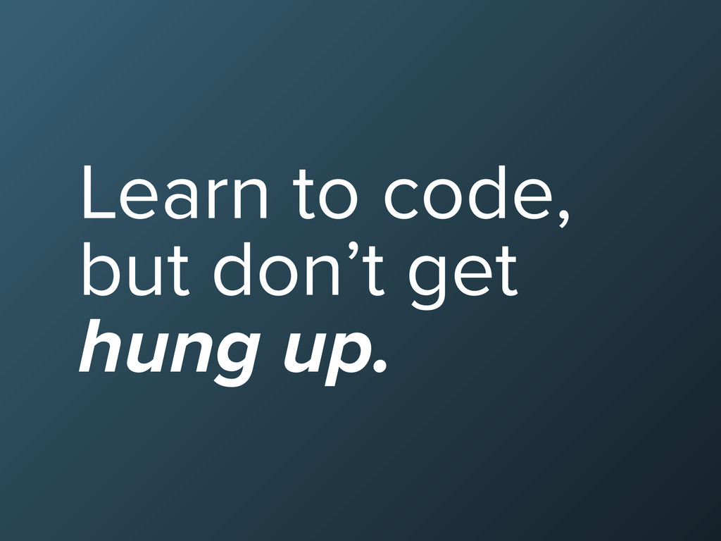 Learn to code, but don't get hung up.