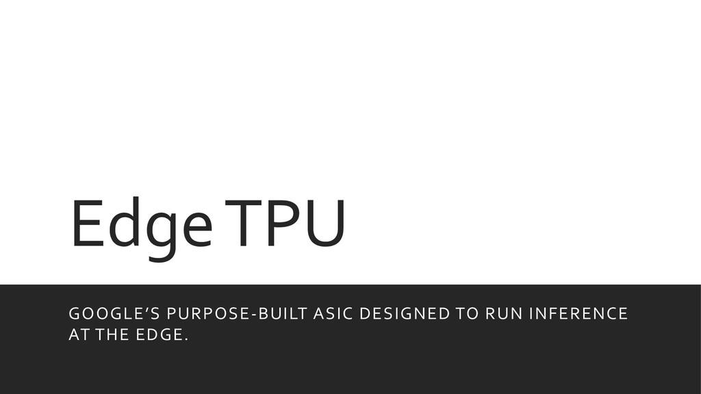 Edge TPU GOOGLE'S PURPOSE-BUILT ASIC DESIGNED T...