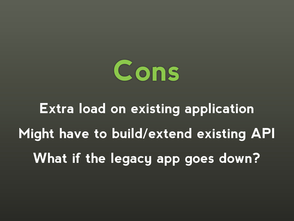Extra load on existing application Might have t...