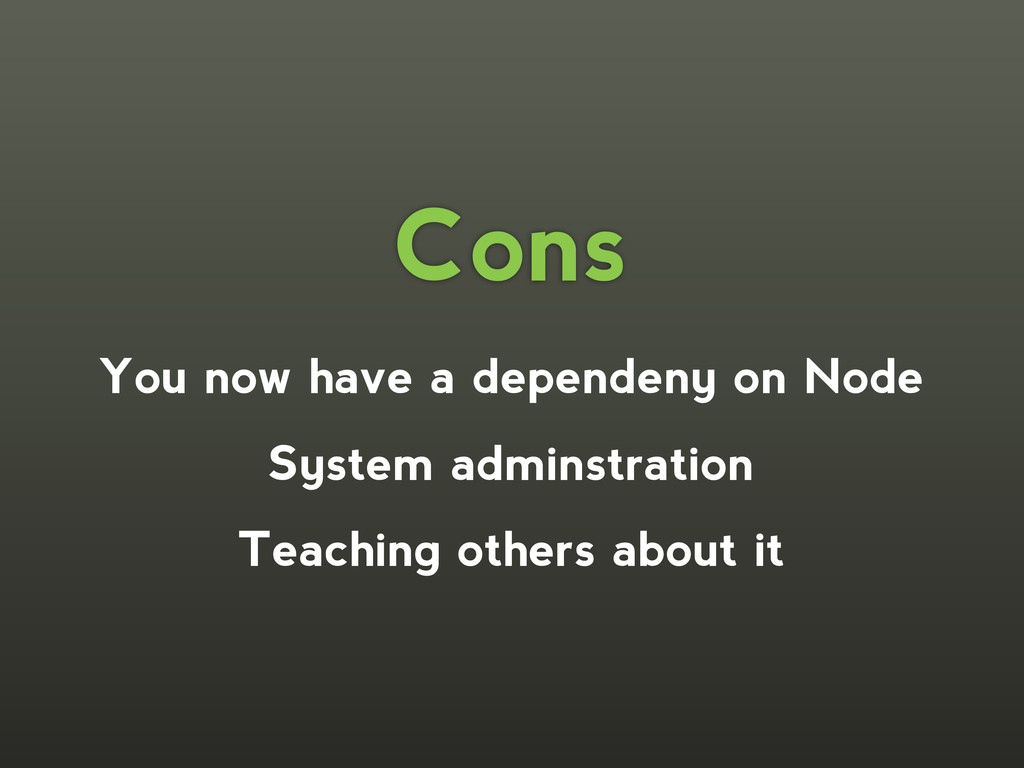 Cons You now have a dependeny on Node System ad...