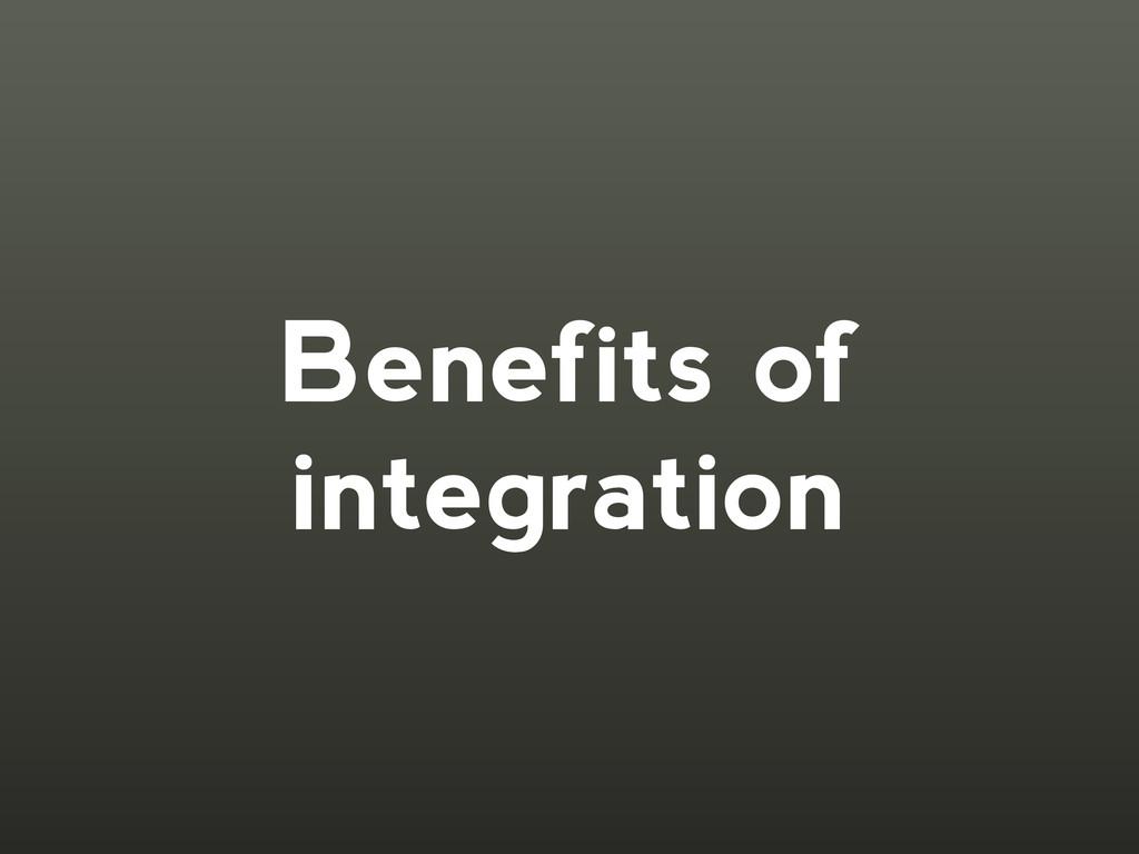 Benefits of integration