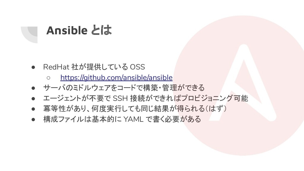 Ansible とは ● RedHat 社が提供している OSS ○ https://gith...