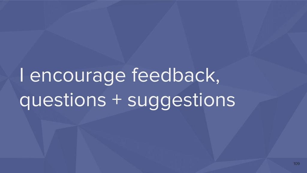 I encourage feedback, questions + suggestions 1...