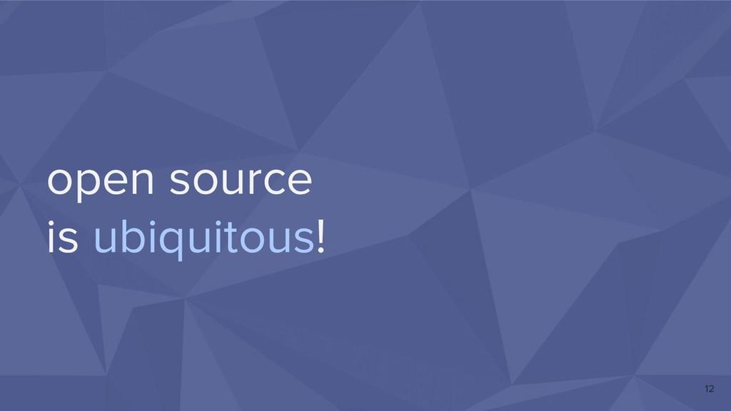 open source is ubiquitous! 12