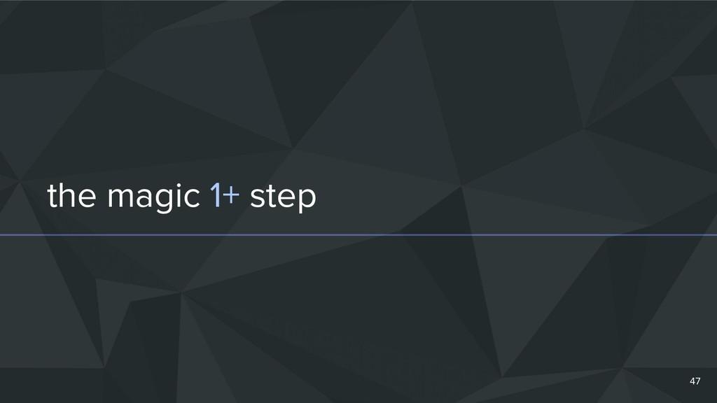 the magic 1+ step 47