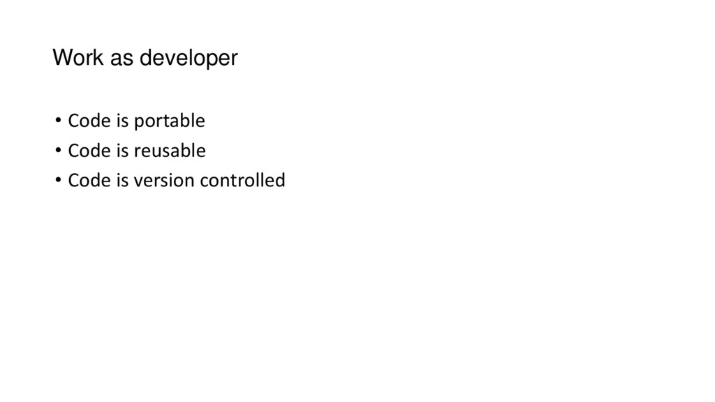 Work as developer • Code is portable • Code is ...