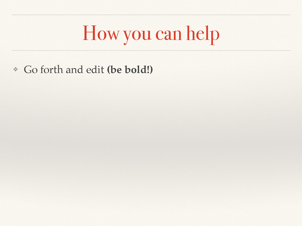 How you can help ❖ Go forth and edit (be bold!)