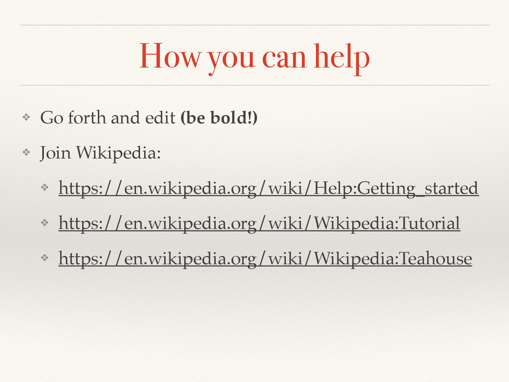 How you can help ❖ Go forth and edit (be bold!)...