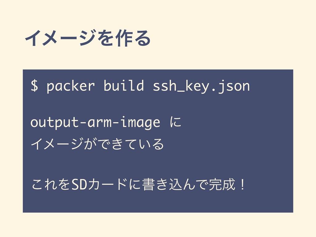 ΠϝʔδΛ࡞Δ $ packer build ssh_key.json output-arm-...