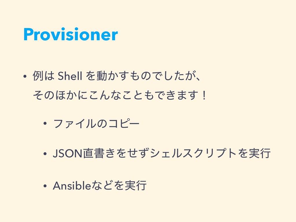 Provisioner • ྫ Shell Λಈ͔͢ͷͰ͕ͨ͠ɺ ͦͷ΄͔ʹ͜Μͳ͜ͱ...
