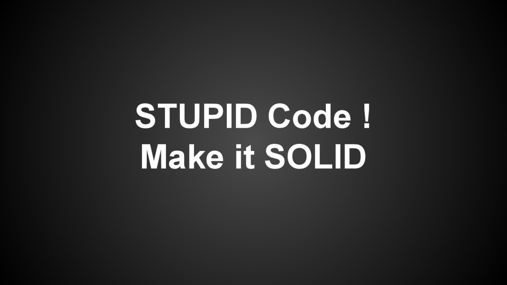 STUPID Code ! Make it SOLID
