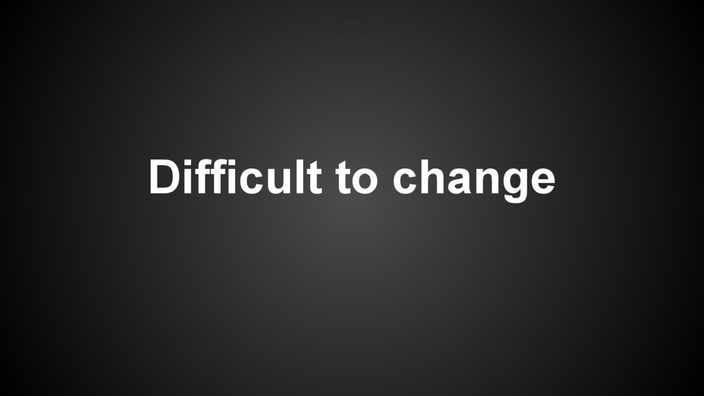 Difficult to change