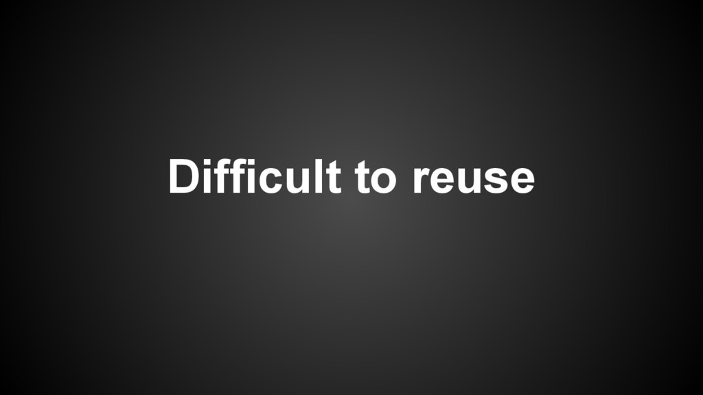 Difficult to reuse