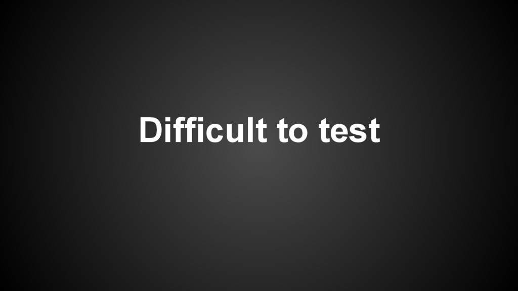 Difficult to test