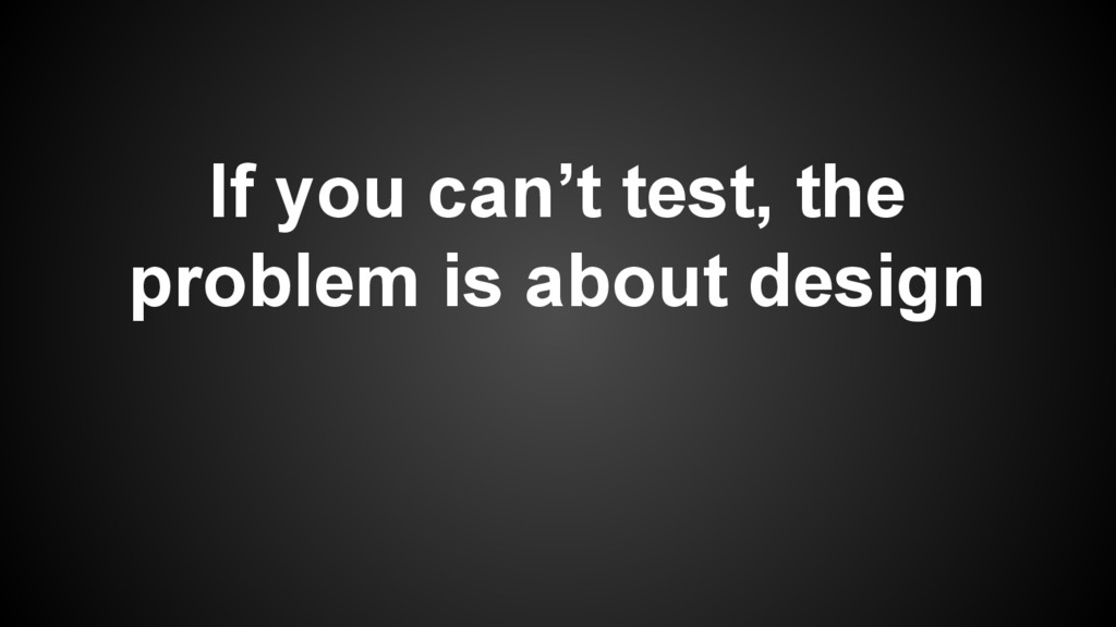 If you can't test, the problem is about design